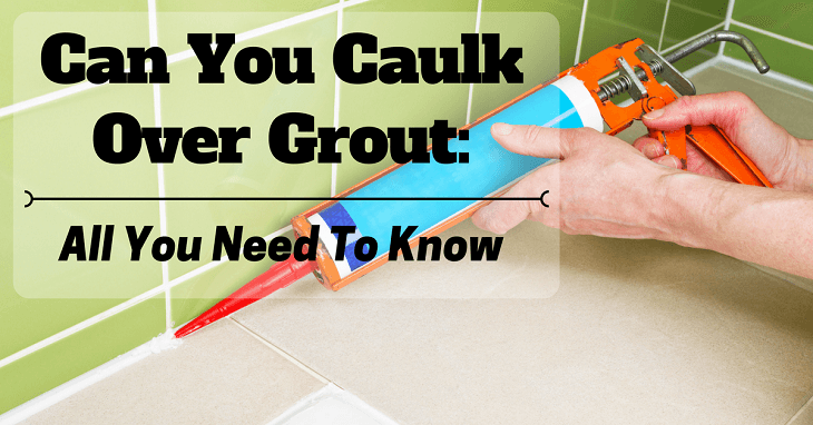 Can You Caulk Over Grout: Here Is All You Need To Kn