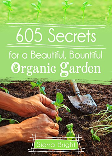 605 Secrets For A Beautiful, Bountiful Organic Garden: Insider .